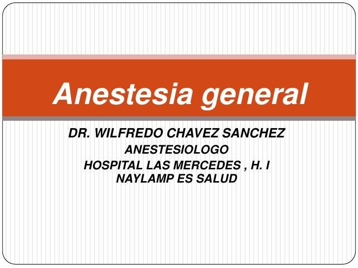 DR. WILFREDO CHAVEZ SANCHEZ<br />ANESTESIOLOGO<br />HOSPITAL LAS MERCEDES , H. I NAYLAMP ES SALUD<br />Anestesia general <...