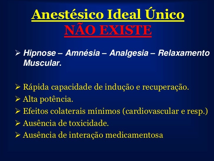 Anestésico Ideal Único        NÃO EXISTE Hipnose – Amnésia – Analgesia – Relaxamento  Muscular. Rápida capacidade de ind...