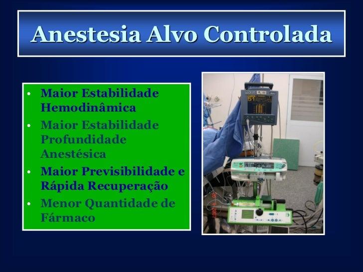 Anestesia Alvo Controlada• Maior Estabilidade  Hemodinâmica• Maior Estabilidade  Profundidade  Anestésica• Maior Previsibi...