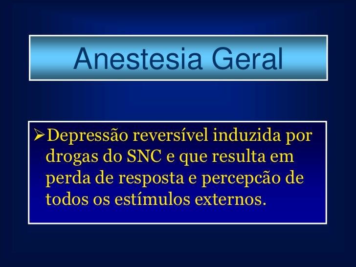 Anestesia GeralDepressão reversível induzida por drogas do SNC e que resulta em perda de resposta e percepcão de todos os...