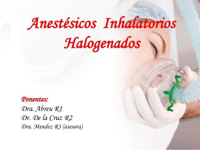 Anestésicos Inhalatorios Halogenados Ponentes: Dra. Abreu R1 Dr. De la Cruz R2 Dra. Mendez R3 (asesora)