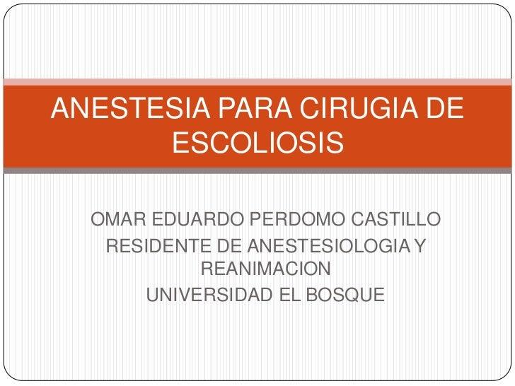 ANESTESIA PARA CIRUGIA DE      ESCOLIOSIS  OMAR EDUARDO PERDOMO CASTILLO   RESIDENTE DE ANESTESIOLOGIA Y           REANIMA...