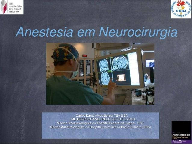 Anestesia em Neurocirurgia Carlos Darcy Alves Bersot TSA.SBA MD RESPONSÁVEL PELO CET H.F.LAGOA Médico Anestesiologista do ...