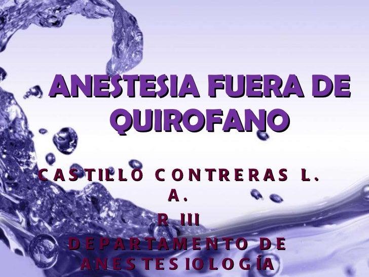 CASTILLO CONTRERAS L. A. R III DEPARTAMENTO DE ANESTESIOLOGÍA HOSPITAL NACIONAL DE CUILAPA GUATEMALA ANESTESIA FUERA DE QU...