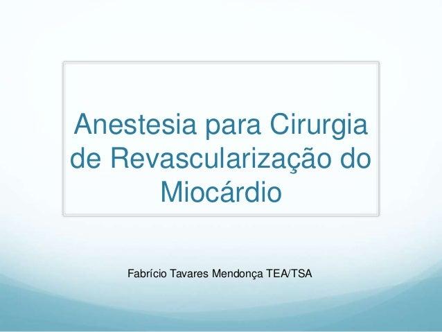 Anestesia para Cirurgia de Revascularização do Miocárdio Fabrício Tavares Mendonça TEA/TSA