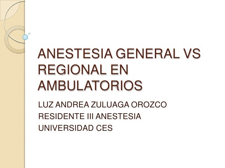 ANESTESIA GENERAL VS REGIONAL EN AMBULATORIOS<br />LUZ ANDREA ZULUAGA OROZCO<br />RESIDENTE III ANESTESIA<br />UNIVERSIDAD...