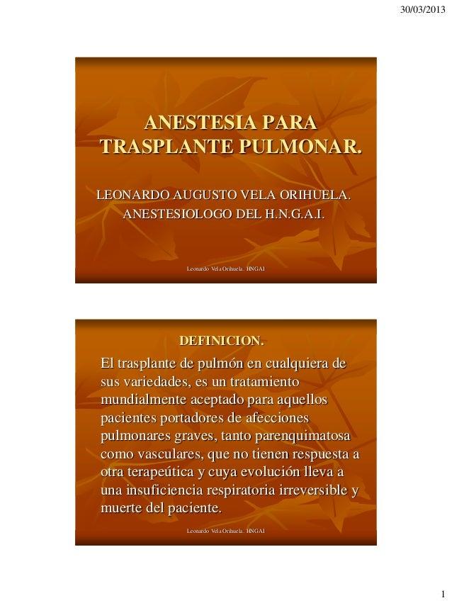 30/03/2013   ANESTESIA PARATRASPLANTE PULMONAR.LEONARDO AUGUSTO VELA ORIHUELA.   ANESTESIOLOGO DEL H.N.G.A.I.             ...