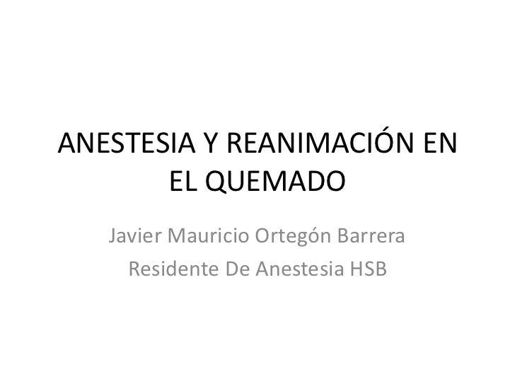 ANESTESIA Y REANIMACIÓN EN       EL QUEMADO   Javier Mauricio Ortegón Barrera     Residente De Anestesia HSB