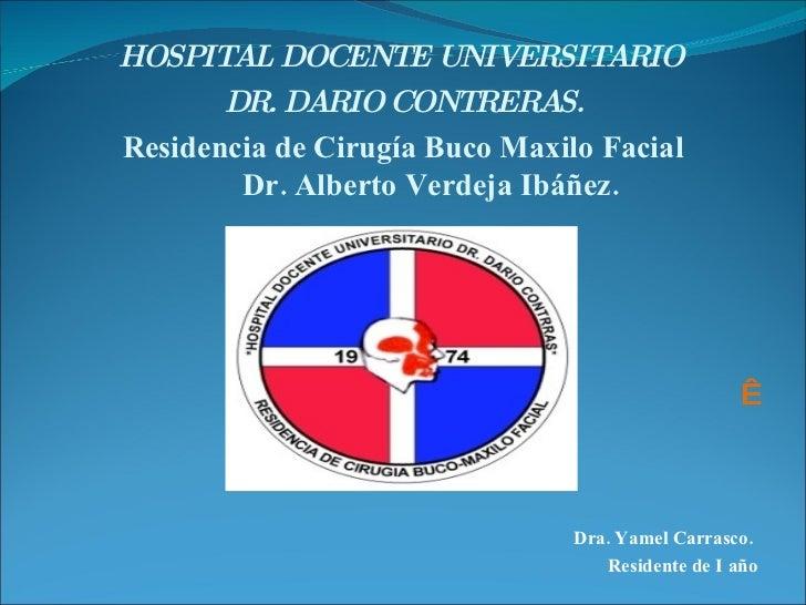 <ul><li>HOSPITAL DOCENTE UNIVERSITARIO  </li></ul><ul><li>DR. DARIO CONTRERAS. </li></ul><ul><li>Residencia de Cirugía Buc...