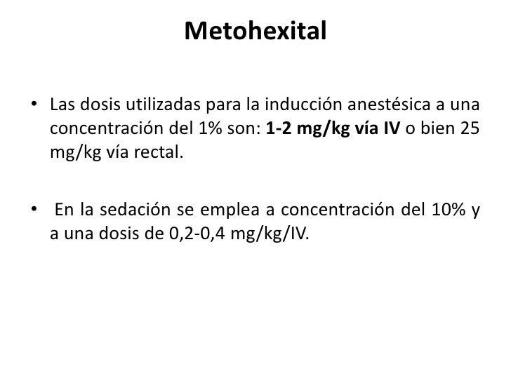 Metohexital• Las dosis utilizadas para la inducción anestésica a una  concentración del 1% son: 1-2 mg/kg vía IV o bien 25...