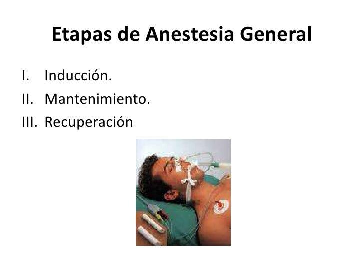 Etapas de Anestesia GeneralI. Inducción.II. Mantenimiento.III. Recuperación