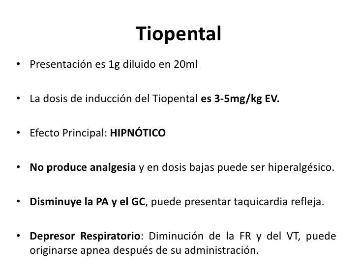 Tiopental• Presentación es 1g diluido en 20ml• La dosis de inducción del Tiopental es 3-5mg/kg EV.• Efecto Principal: HIPN...