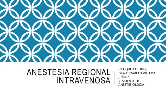 ANESTESIA REGIONAL INTRAVENOSA (BLOQUEO DE BIER) DRA ELIZABETH VILLEDA JUÁREZ RESIDENTE DE ANESTESIOLOGIA
