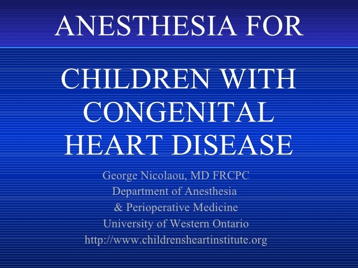 CHILDREN WITH CONGENITAL HEART DISEASE George Nicolaou, MD FRCPC Department of Anesthesia  & Perioperative Medicine Univer...