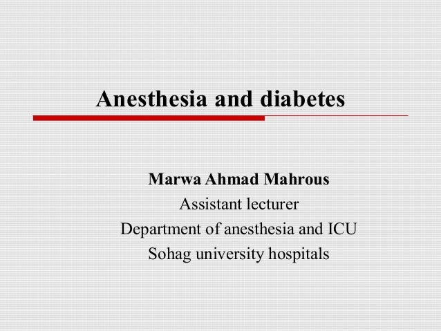 Anesthesia and diabetes  Marwa Ahmad Mahrous  Assistant lecturer  Department of anesthesia and ICU  Sohag university hospi...