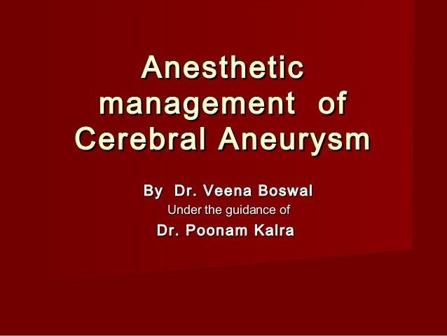 Anesthetic management ofCerebral Aneurysm   By Dr. Veena Boswal     Under the guidance of    Dr. Poonam Kalra