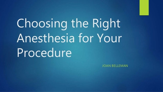 Choosing the Right Anesthesia for Your Procedure JOAN BELLEMAN