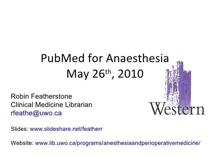 PubMed for Anaesthesia May 26 th , 2010 Robin Featherstone Clinical Medicine Librarian [email_address] Slides:  www.slides...
