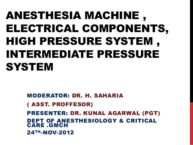 ANESTHESIA MACHINE ,ELECTRICAL COMPONENTS,HIGH PRESSURE SYSTEM ,INTERMEDIATE PRESSURESYSTEM  MODERATOR: DR. H. SAHARIA  ( ...