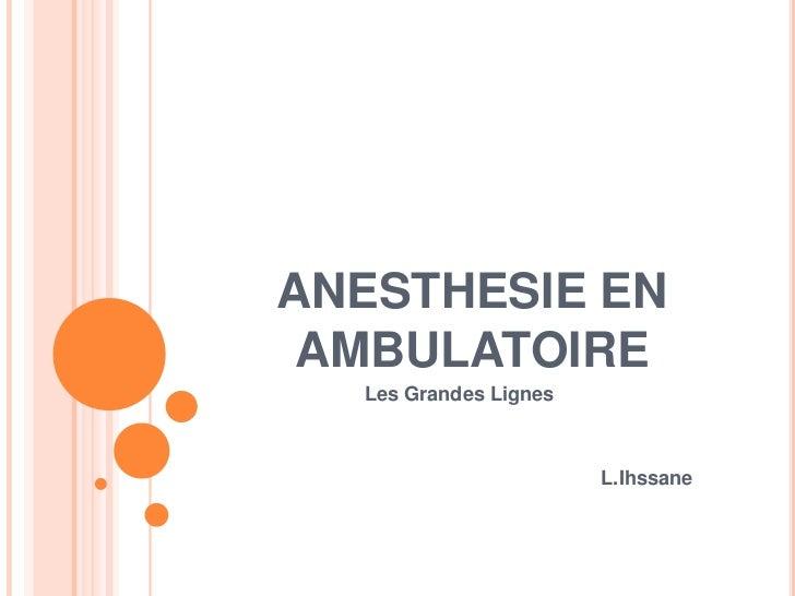 ANESTHESIE EN AMBULATOIRE  Les Grandes Lignes                       L.Ihssane