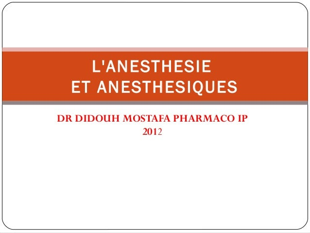 DR DIDOUH MOSTAFA PHARMACO IP 2012 L'ANESTHESIE ET ANESTHESIQUES