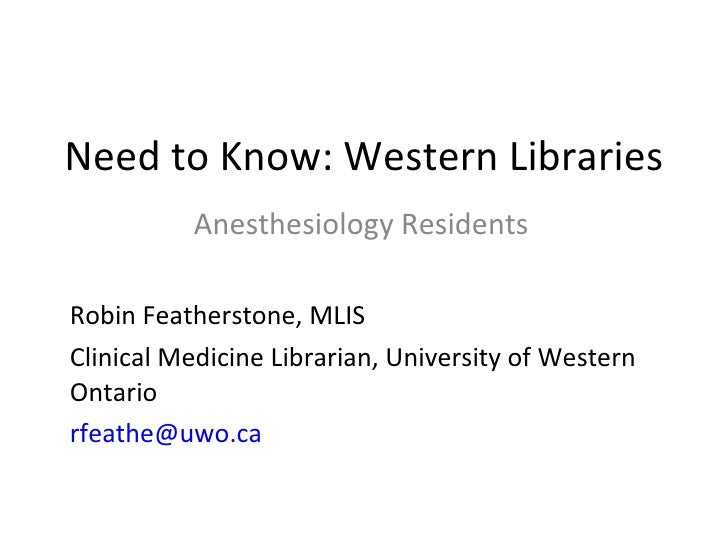 Need to Know: Western Libraries Anesthesiology Residents Robin Featherstone, MLIS  Clinical Medicine Librarian, University...
