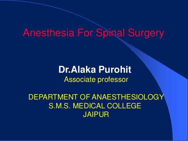 Anesthesia For Spinal Surgery       Dr.Alaka Purohit        Associate professor DEPARTMENT OF ANAESTHESIOLOGY     S.M.S. M...