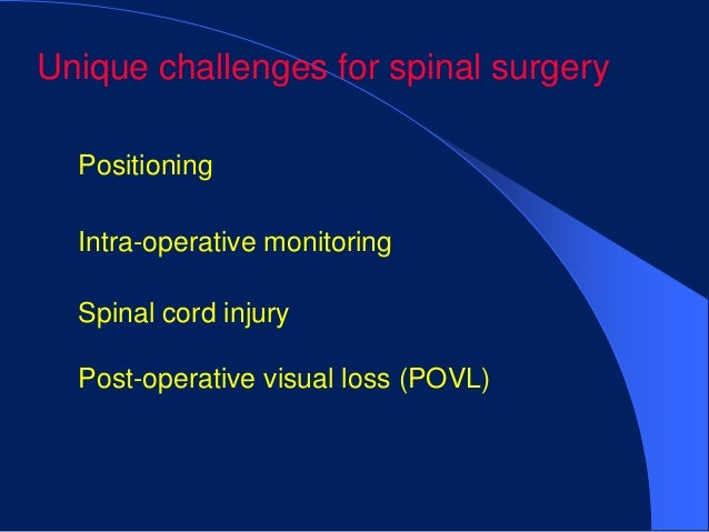 Unique challenges for spinal surgery  Positioning  Intra-operative monitoring  Spinal cord injury  Post-operative visual l...