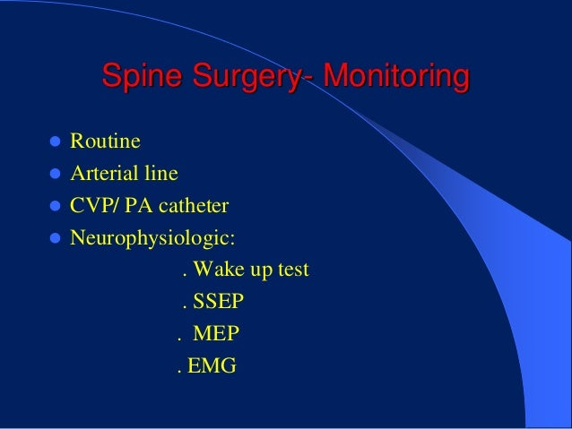 Spine Surgery- Monitoring Routine Arterial line CVP/ PA catheter Neurophysiologic:                . Wake up test      ...