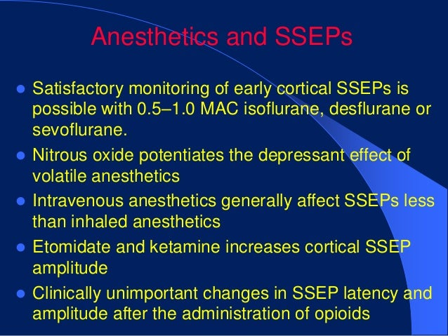 Anesthetics and SSEPs   Satisfactory monitoring of early cortical SSEPs is    possible with 0.5–1.0 MAC isoflurane, desfl...