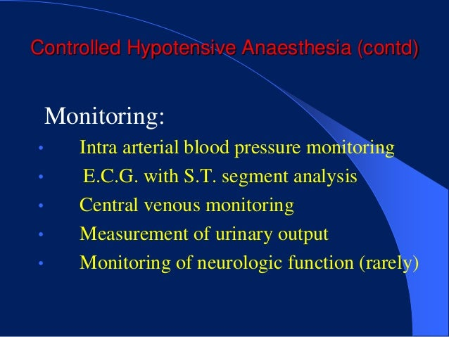 Controlled Hypotensive Anaesthesia (contd)    Monitoring:•      Intra arterial blood pressure monitoring•       E.C.G. wit...