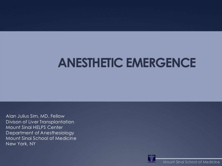 ANESTHETIC EMERGENCE<br />Alan Julius Sim, MD, Fellow<br />Divison of Liver Transplantation <br />Mount Sinai HELPS Center...