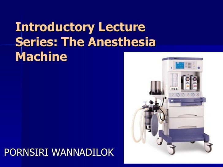 Introductory Lecture Series: The Anesthesia Machine PORNSIRI WANNADILOK