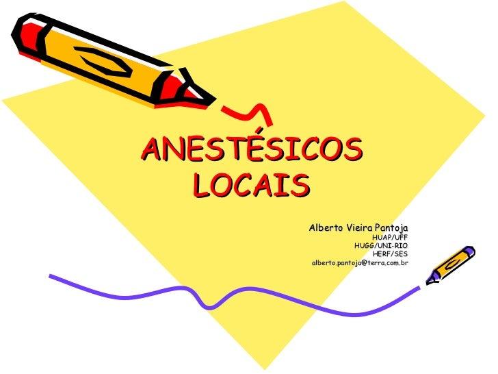 ANESTÉSICOS LOCAIS Alberto Vieira Pantoja HUAP/UFF HUGG/UNI-RIO HERF/SES [email_address]