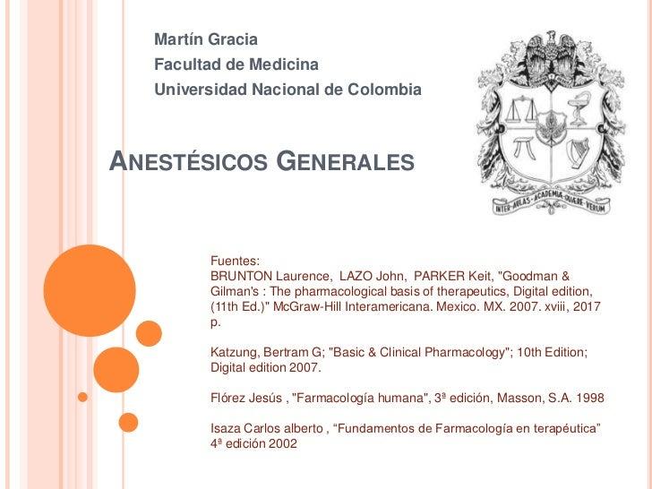 Martín Gracia<br />Facultad de Medicina<br />Universidad Nacional de Colombia<br />Anestésicos Generales<br />Fuentes:<br ...
