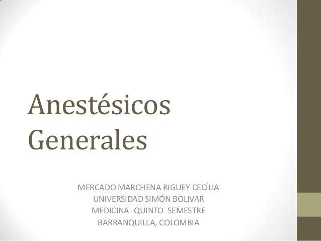 AnestésicosGenerales   MERCADO MARCHENA RIGUEY CECÍLIA      UNIVERSIDAD SIMÓN BOLIVAR     MEDICINA- QUINTO SEMESTRE       ...