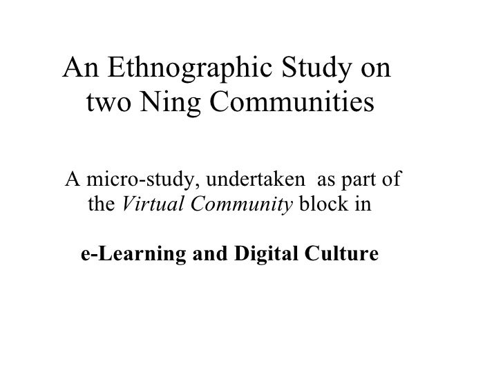 An Ethnographic Study on  two Ning Communities A micro-study, undertaken  as part of the  Virtual Community  block in    e...