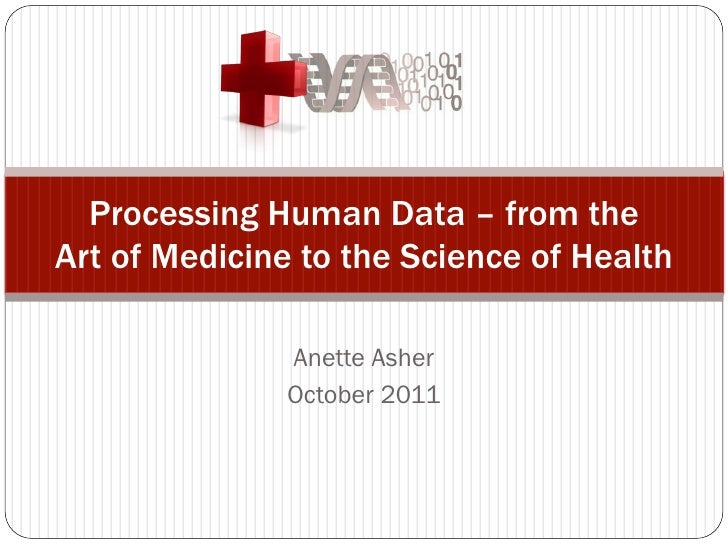 Processing Human Data – from theArt of Medicine to the Science of Health               Anette Asher               October ...