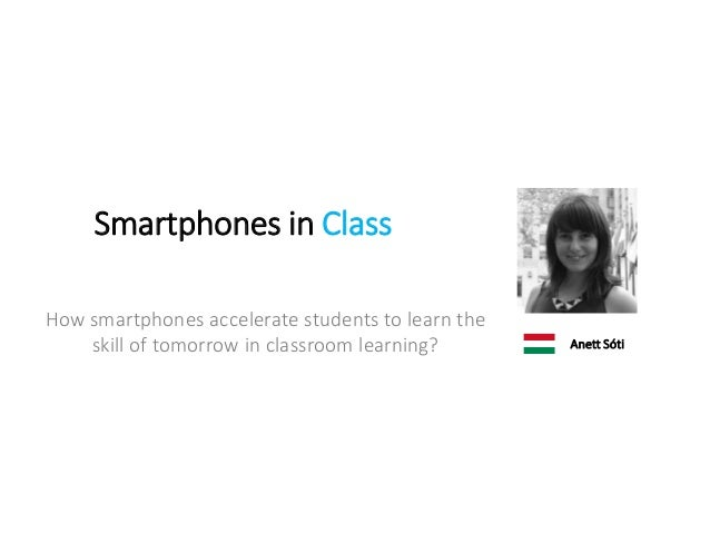 Smartphones in Class How smartphones accelerate students to learn the skill of tomorrow in classroom learning? Anett Sóti