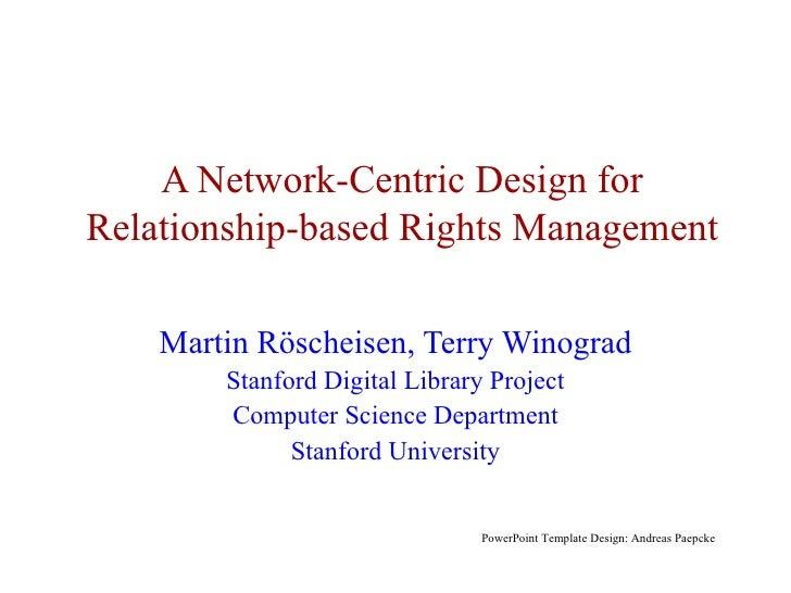 A Network-Centric Design for Relationship-based Rights Management Martin R ö sch eisen, Terry Winograd Stanford Digital Li...