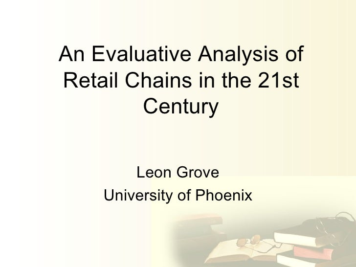 An Evaluative Analysis of Retail Chains in the 21st Century Leon Grove University of Phoenix