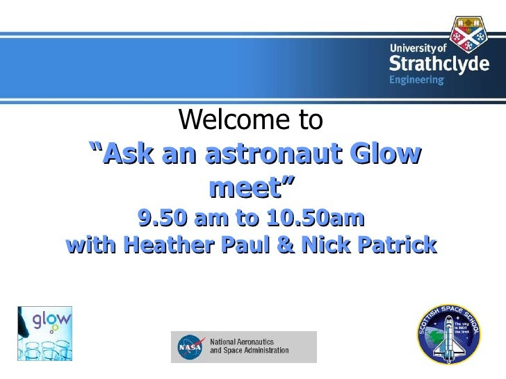 """Welcome to   """"Ask an astronaut Glow meet"""" 9.50 am to 10.50am with Heather Paul & Nick Patrick"""