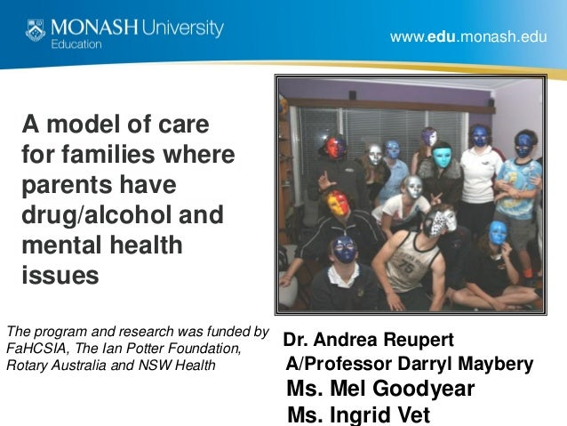 www.edu.monash.edu A model of care for families where parents have drug/alcohol and mental health issues Dr. Andrea Reuper...