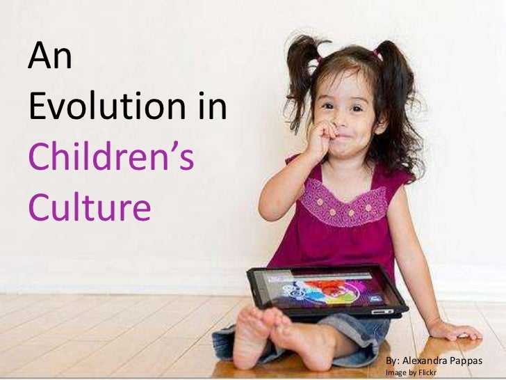 An Evolution in Children's Culture<br />By: Alexandra Pappas<br />Image by Flickr<br />