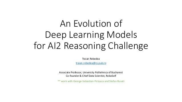 An Evolution of Deep Learning Models for AI2 Reasoning Challenge Traian Rebedea traian.rebedea@cs.pub.ro Associate Profess...