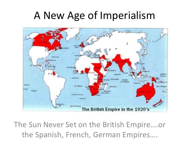 A New Age of Imperialism The Sun Never Set on the British Empire….or the Spanish, French, German Empires….