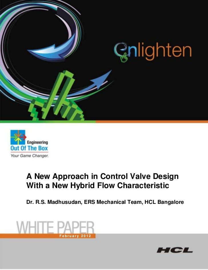 A New Approach in Control Valve DesignWith a New Hybrid Flow CharacteristicDr. R.S. Madhusudan, ERS Mechanical Team, HCL B...