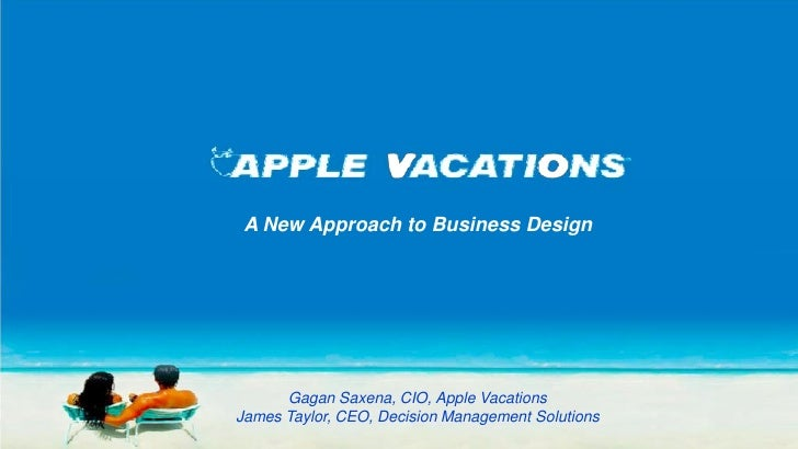 A New Approach to Business Design      Gagan Saxena, CIO, Apple VacationsJames Taylor, CEO, Decision Management Solutions