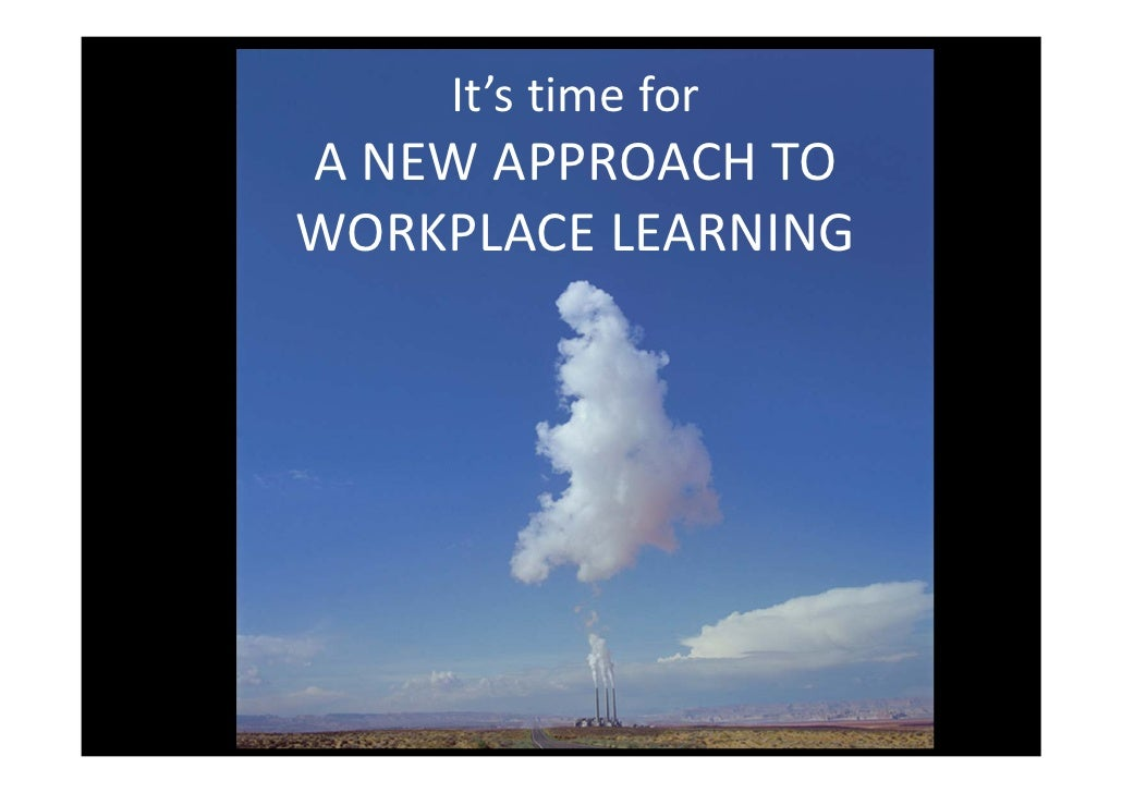 It's time for A NEW APPROACH TO WORKPLACE LEARNING