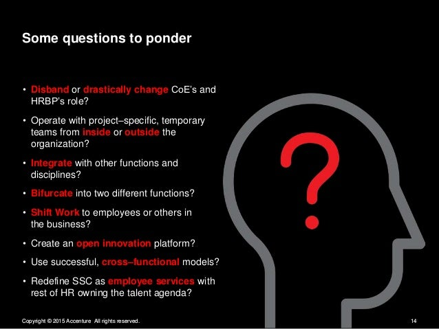 Some questions to ponder  - Disband or drastically change CoE's and HRBP's role?   - Operate with project—specific,  tempo...